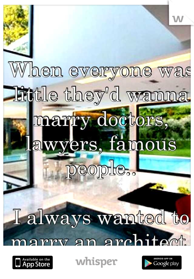 When everyone was little they'd wanna marry doctors, lawyers, famous people..  I always wanted to marry an architect.