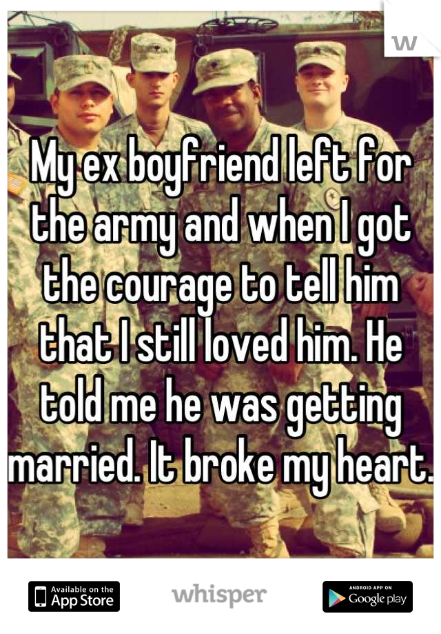 My ex boyfriend left for the army and when I got the courage to tell him that I still loved him. He told me he was getting married. It broke my heart.