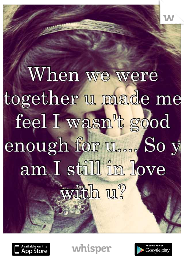 When we were together u made me feel I wasn't good enough for u.... So y am I still in love with u?