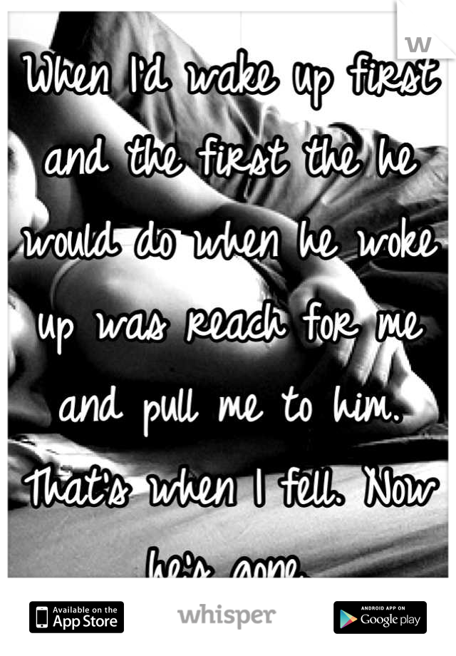 When I'd wake up first and the first the he would do when he woke up was reach for me and pull me to him. That's when I fell. Now he's gone.
