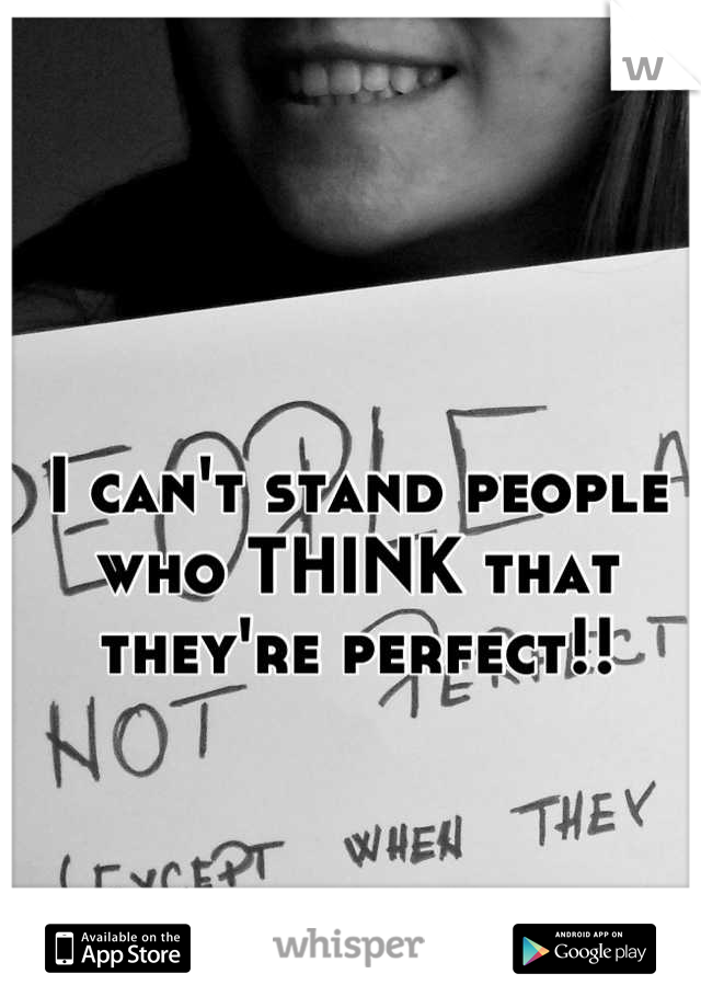 I can't stand people who THINK that they're perfect!!
