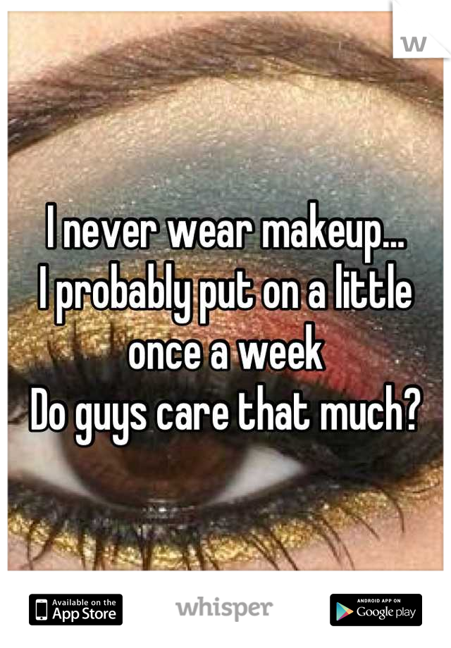 I never wear makeup... I probably put on a little once a week Do guys care that much?