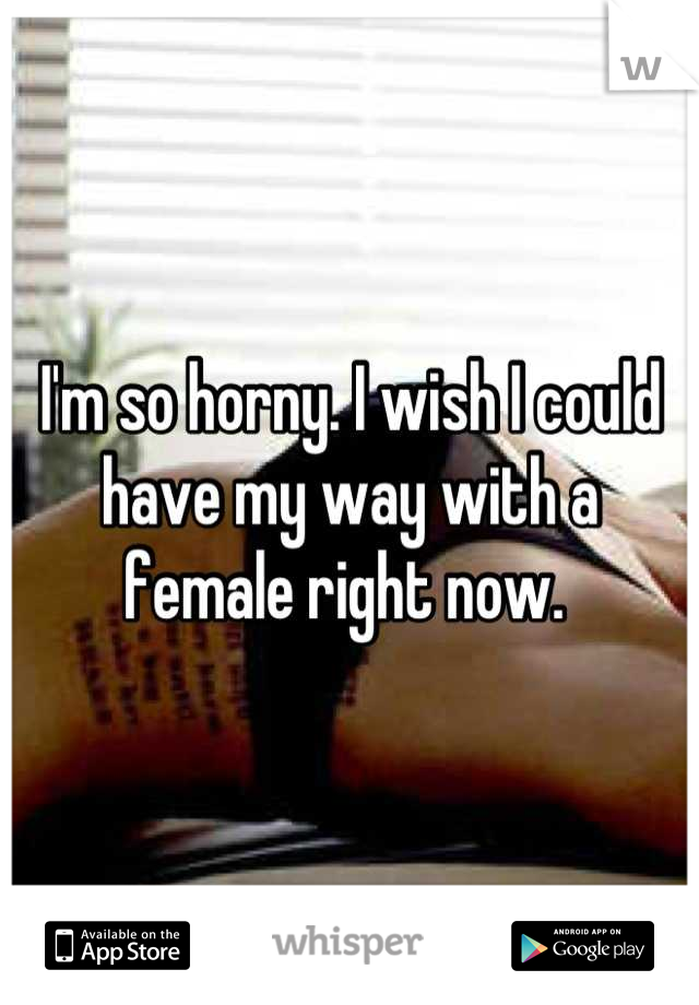 I'm so horny. I wish I could have my way with a female right now.