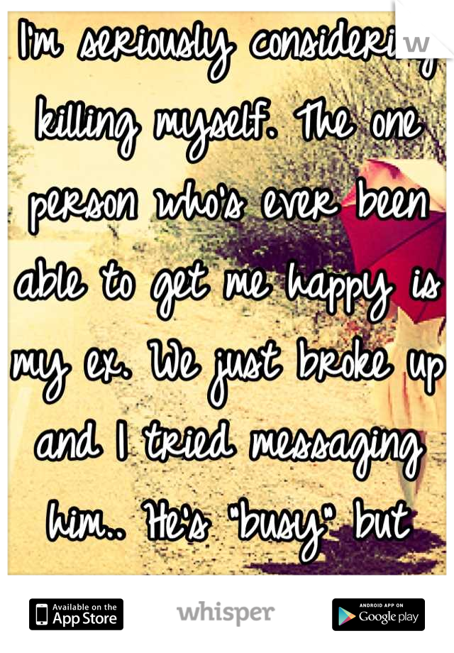 """I'm seriously considering killing myself. The one person who's ever been able to get me happy is my ex. We just broke up and I tried messaging him.. He's """"busy"""" but still online.."""