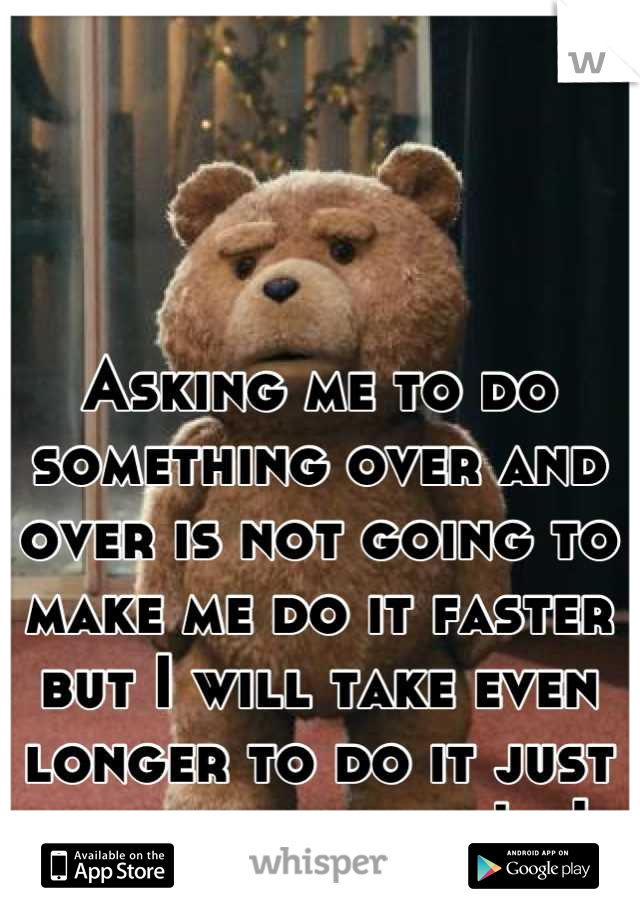Asking me to do something over and over is not going to make me do it faster but I will take even longer to do it just to fuck with you! ,,|,,