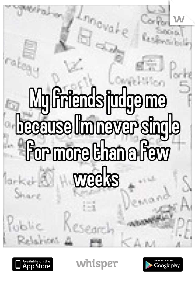 My friends judge me because I'm never single for more than a few weeks