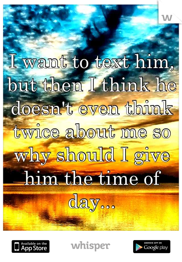 I want to text him, but then I think he doesn't even think twice about me so why should I give him the time of day...