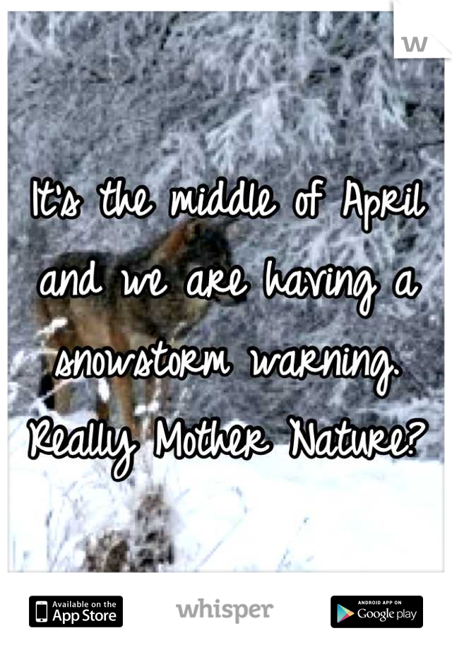 It's the middle of April and we are having a snowstorm warning. Really Mother Nature?