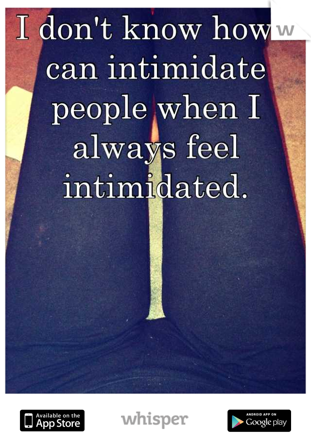 I don't know how I can intimidate people when I always feel intimidated.