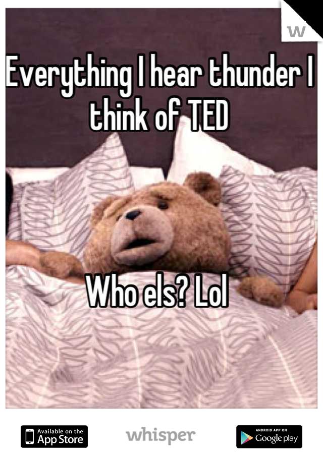 Everything I hear thunder I think of TED    Who els? Lol
