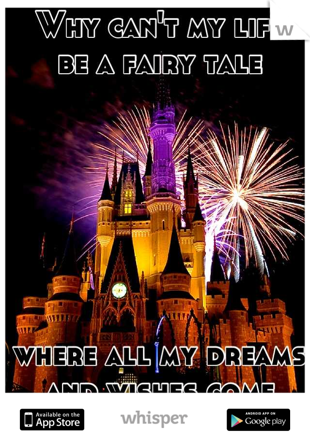 Why can't my life  be a fairy tale         where all my dreams and wishes come true?