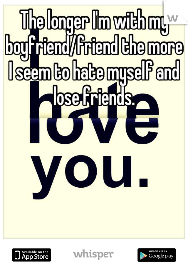 The longer I'm with my boyfriend/friend the more I seem to hate myself and lose friends.