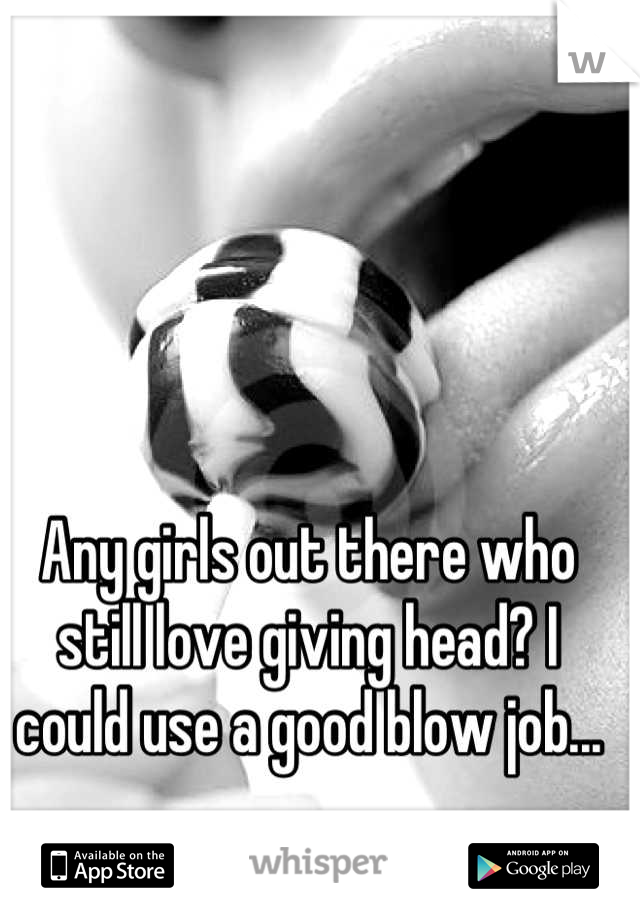 Any girls out there who still love giving head? I could use a good blow job...