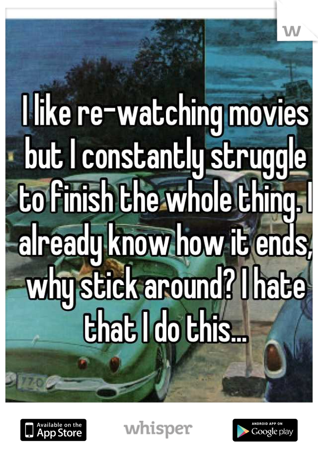 I like re-watching movies but I constantly struggle to finish the whole thing. I already know how it ends, why stick around? I hate that I do this...