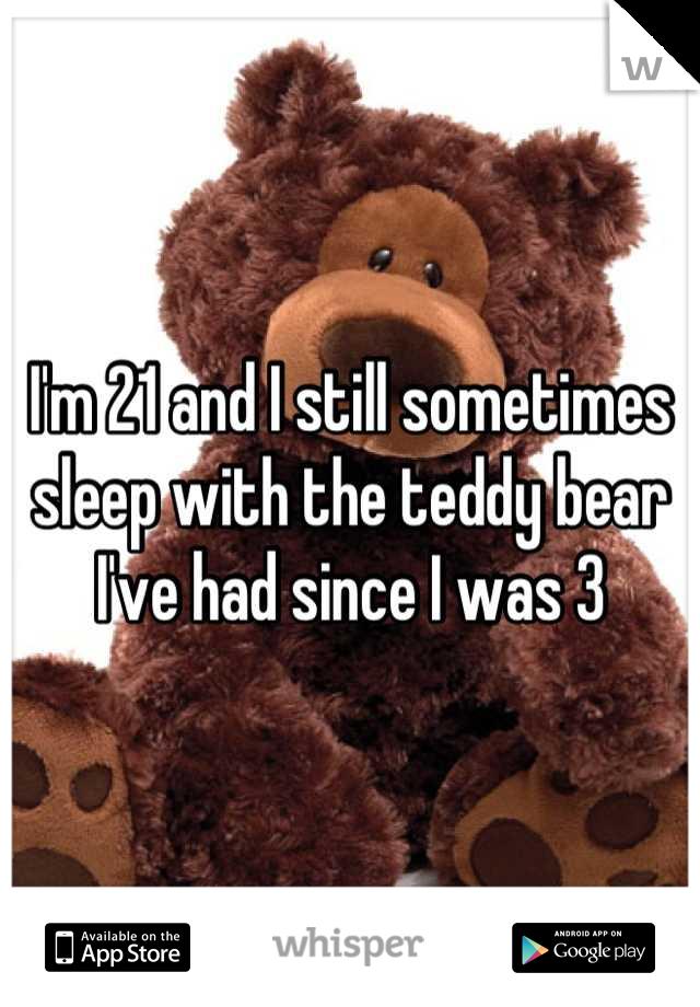 I'm 21 and I still sometimes sleep with the teddy bear I've had since I was 3