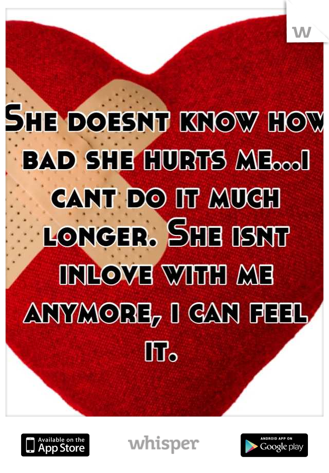 She doesnt know how bad she hurts me...i cant do it much longer. She isnt inlove with me anymore, i can feel it.