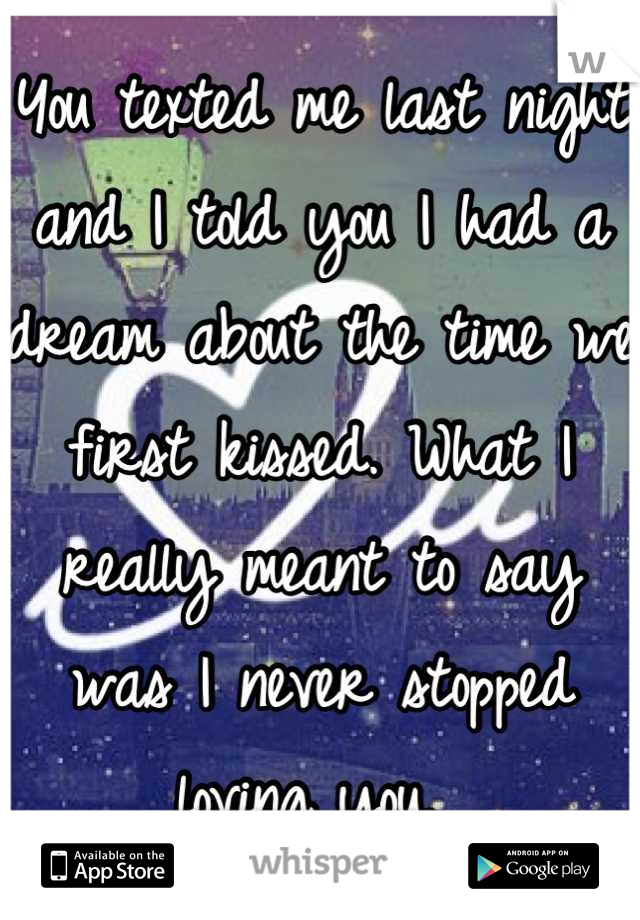 You texted me last night and I told you I had a dream about the time we first kissed. What I really meant to say was I never stopped loving you.