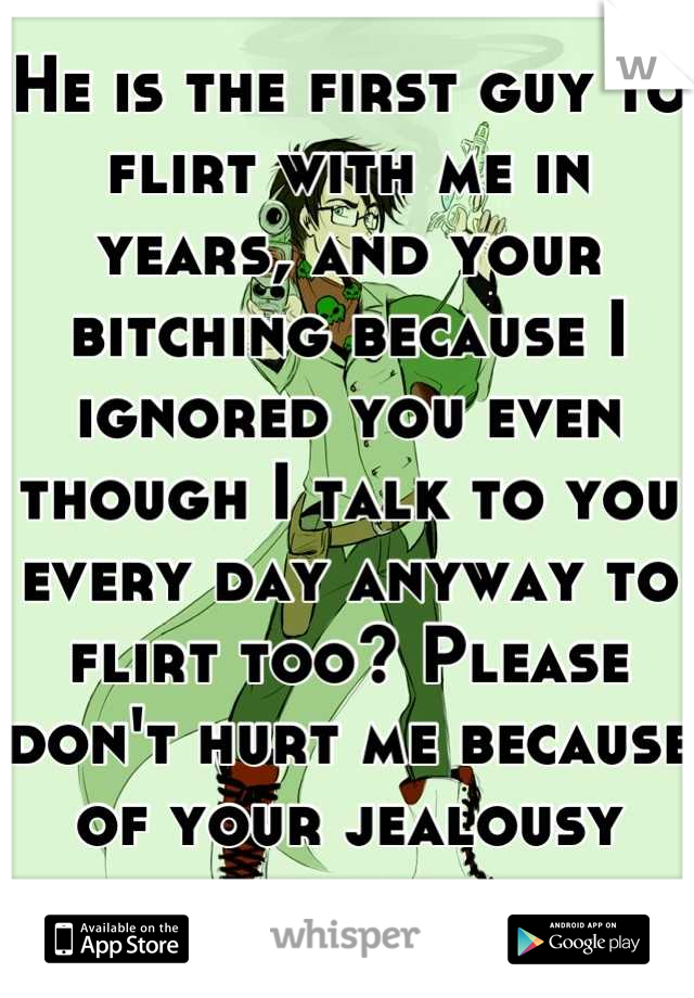 He is the first guy to flirt with me in years, and your bitching because I ignored you even though I talk to you every day anyway to flirt too? Please don't hurt me because of your jealousy moirail.