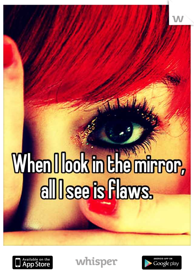 When I look in the mirror, all I see is flaws.