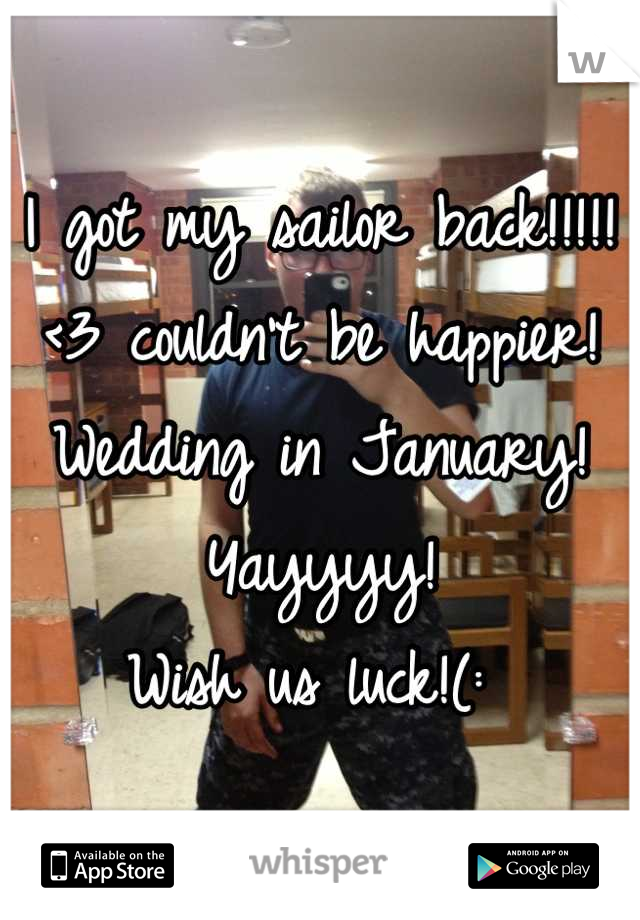 I got my sailor back!!!!!<3 couldn't be happier! Wedding in January! Yayyyy! Wish us luck!(: