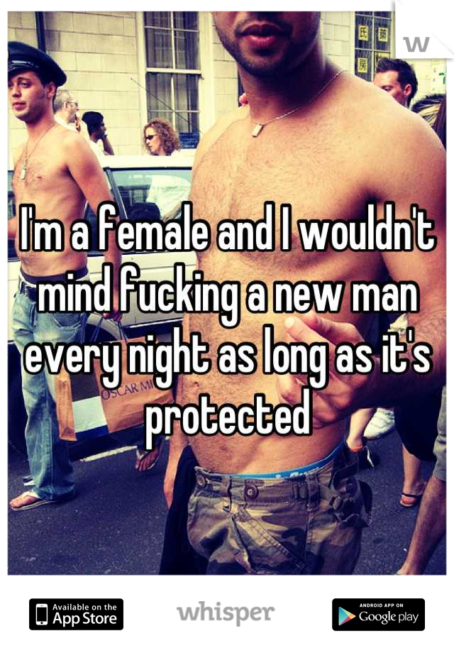 I'm a female and I wouldn't mind fucking a new man every night as long as it's protected