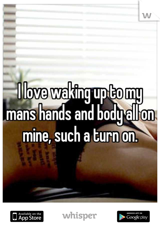 I love waking up to my mans hands and body all on mine, such a turn on.