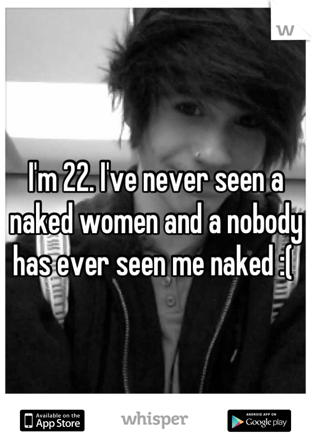 I'm 22. I've never seen a naked women and a nobody has ever seen me naked :(