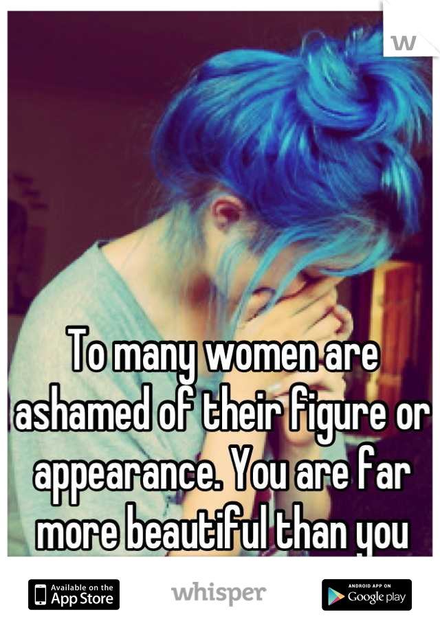 To many women are ashamed of their figure or appearance. You are far more beautiful than you know.