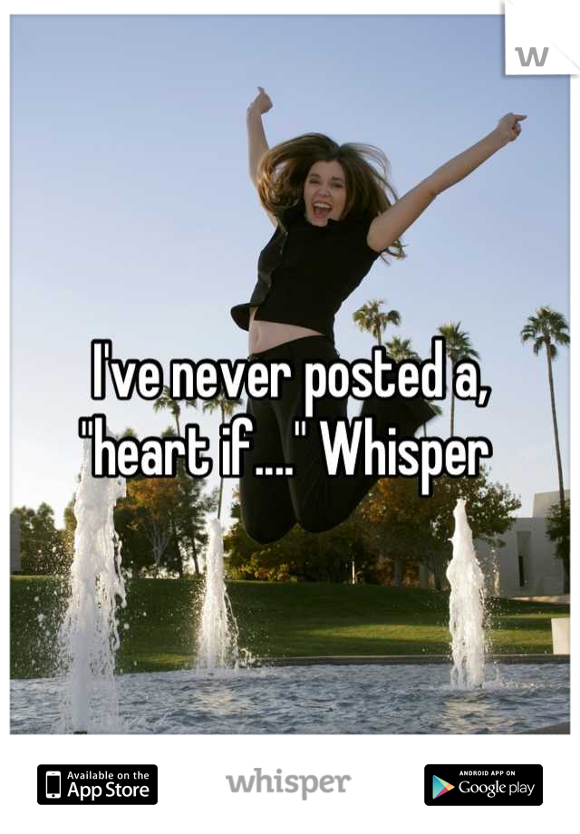 """I've never posted a, """"heart if...."""" Whisper"""