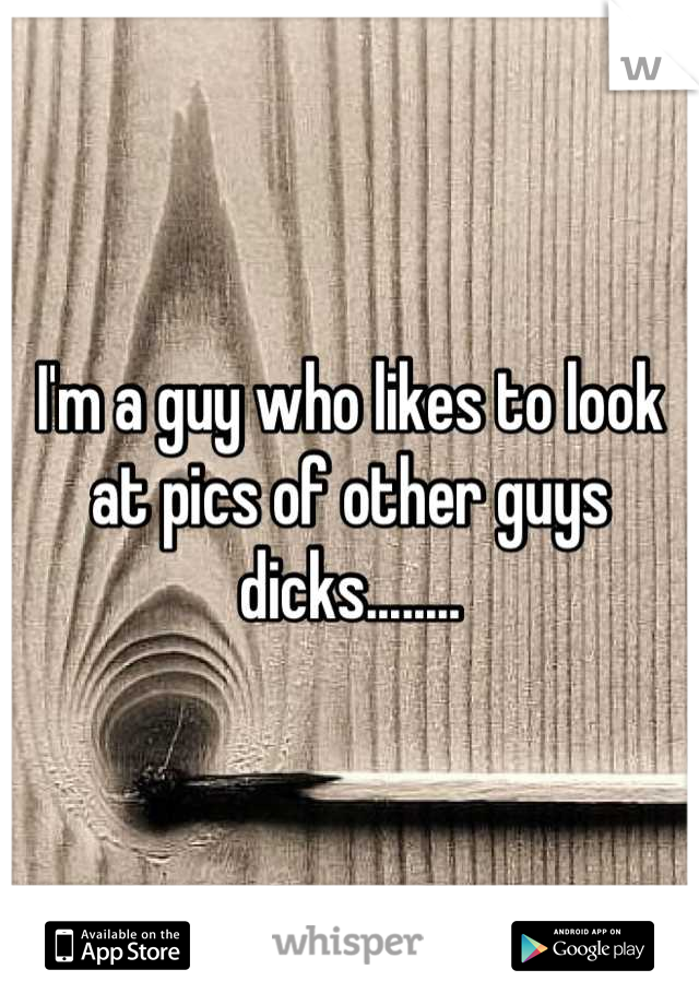 I'm a guy who likes to look at pics of other guys dicks........