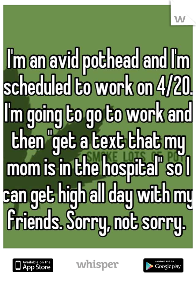 """I'm an avid pothead and I'm scheduled to work on 4/20. I'm going to go to work and then """"get a text that my mom is in the hospital"""" so I can get high all day with my friends. Sorry, not sorry."""