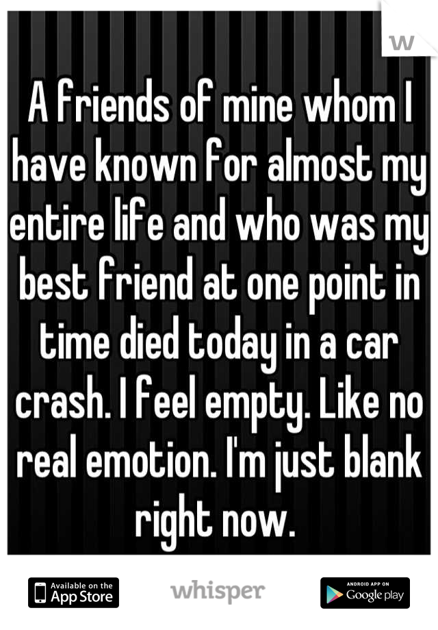 A friends of mine whom I have known for almost my entire life and who was my best friend at one point in time died today in a car crash. I feel empty. Like no real emotion. I'm just blank right now.