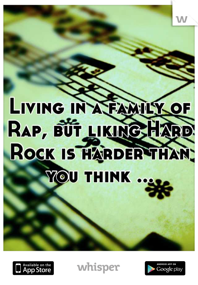 Living in a family of Rap, but liking Hard Rock is harder than you think ...