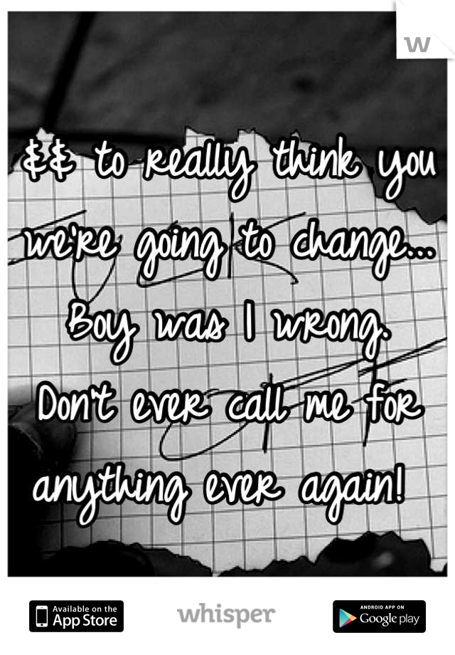 && to really think you we're going to change... Boy was I wrong.  Don't ever call me for anything ever again!