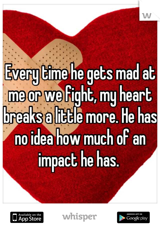 Every time he gets mad at me or we fight, my heart breaks a little more. He has no idea how much of an impact he has.