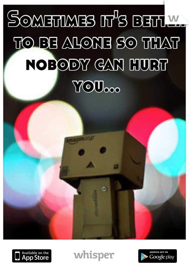 Sometimes it's better to be alone so that nobody can hurt you...