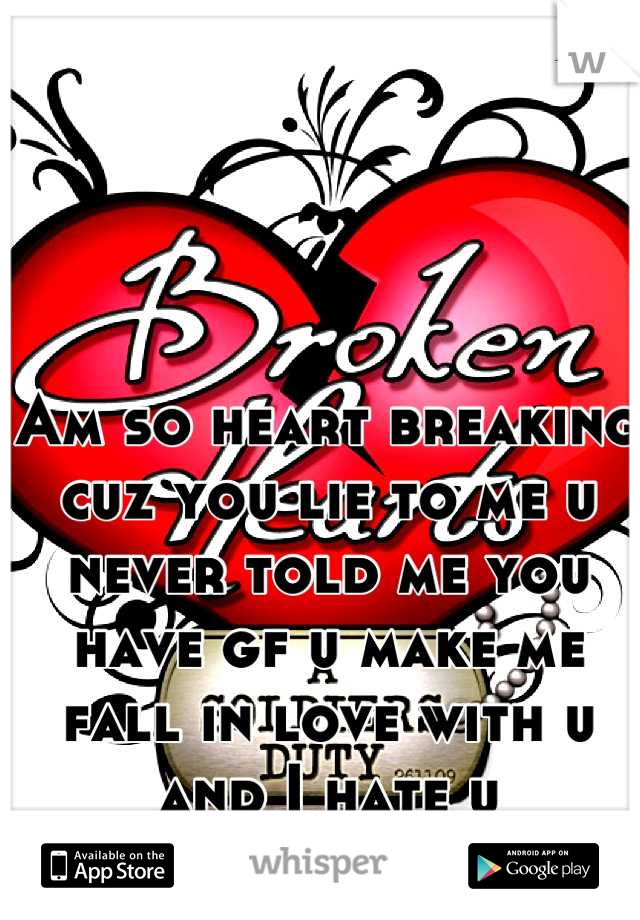 Am so heart breaking cuz you lie to me u never told me you have gf u make me fall in love with u and I hate u
