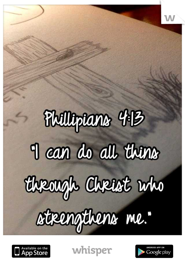 "Phillipians 4:13 ""I can do all thins through Christ who strengthens me."""