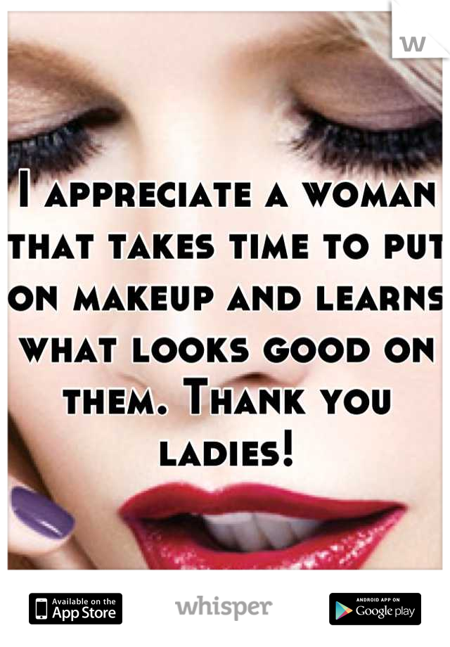 I appreciate a woman that takes time to put on makeup and learns what looks good on them. Thank you ladies!