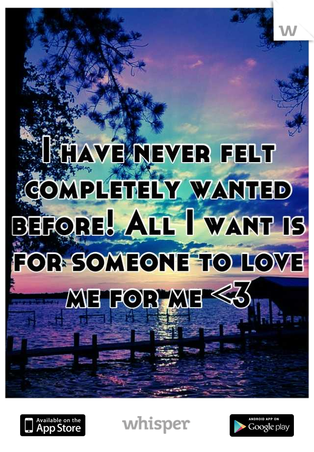 I have never felt completely wanted before! All I want is for someone to love me for me <3