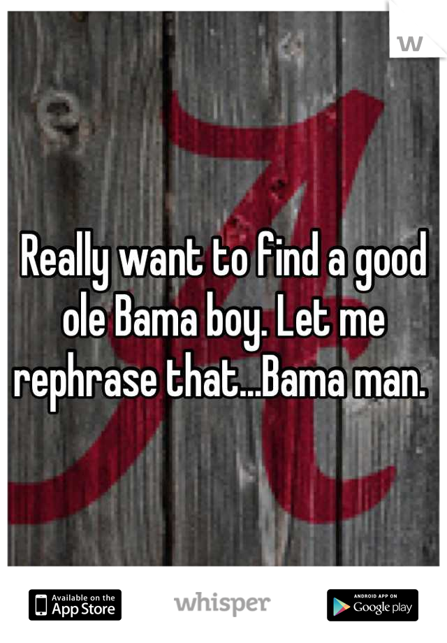Really want to find a good ole Bama boy. Let me rephrase that...Bama man.