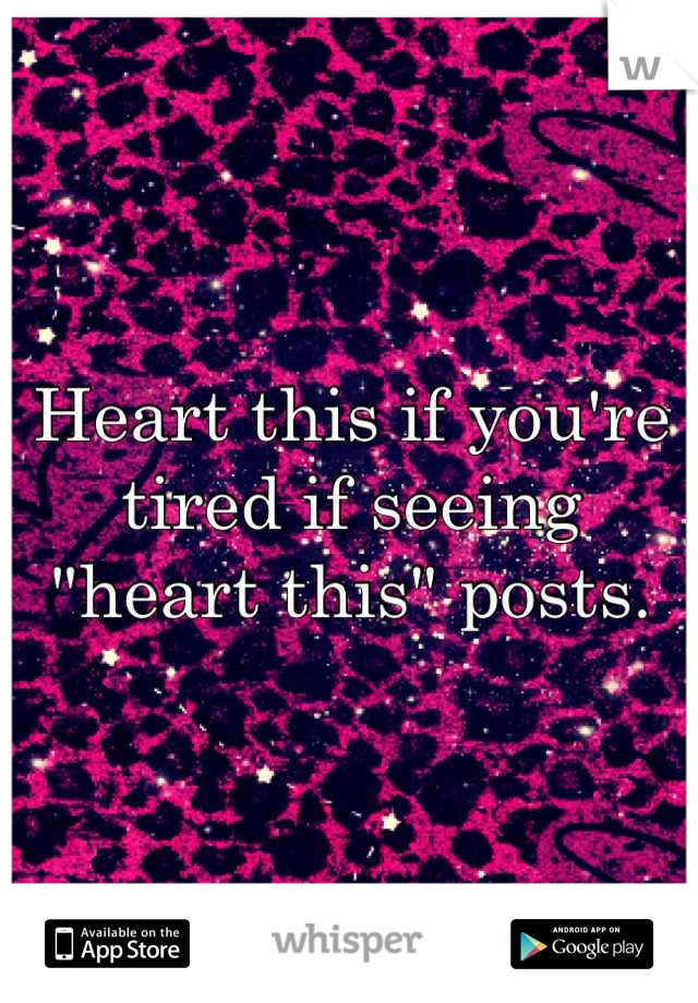"""Heart this if you're tired if seeing """"heart this"""" posts."""
