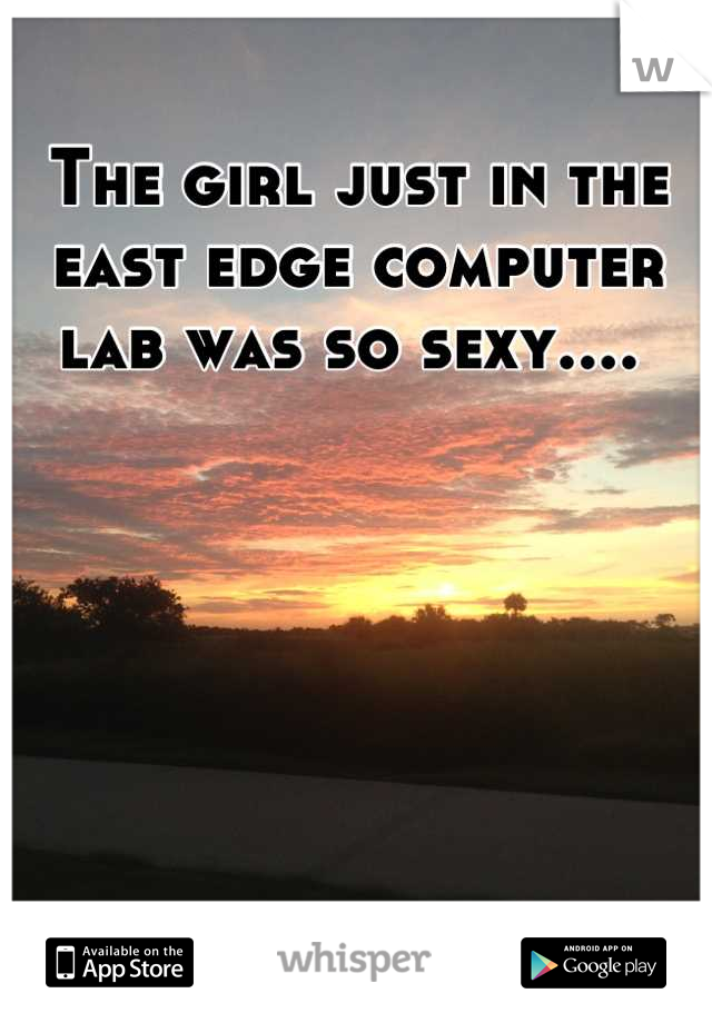 The girl just in the east edge computer lab was so sexy....