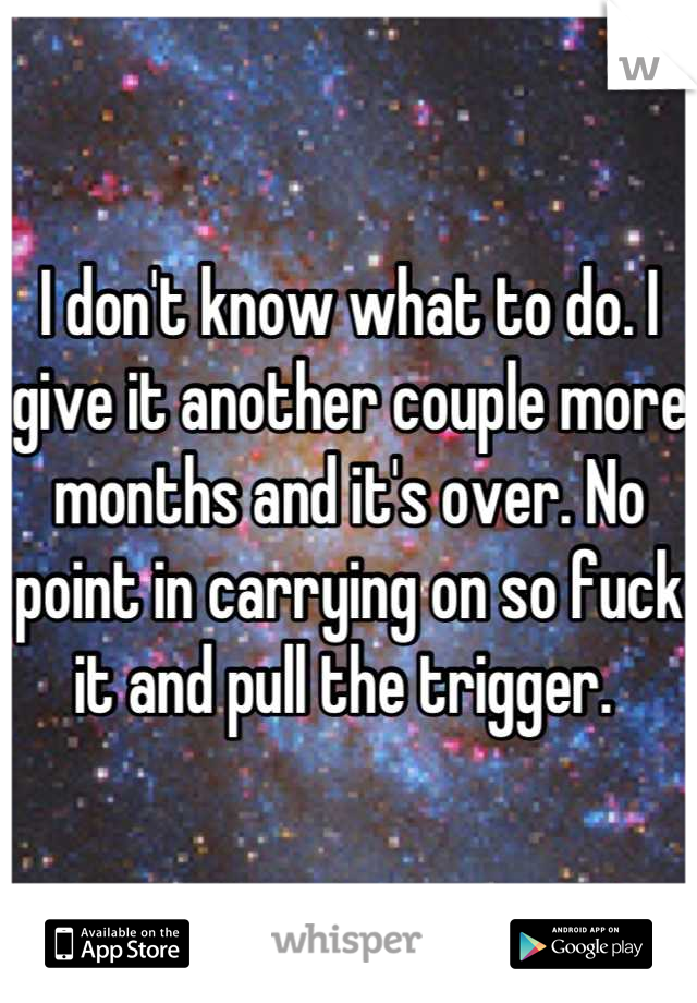 I don't know what to do. I give it another couple more months and it's over. No point in carrying on so fuck it and pull the trigger.