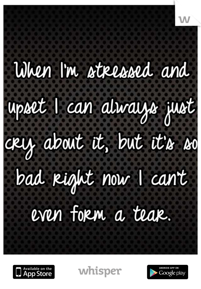 When I'm stressed and upset I can always just cry about it, but it's so bad right now I can't even form a tear.
