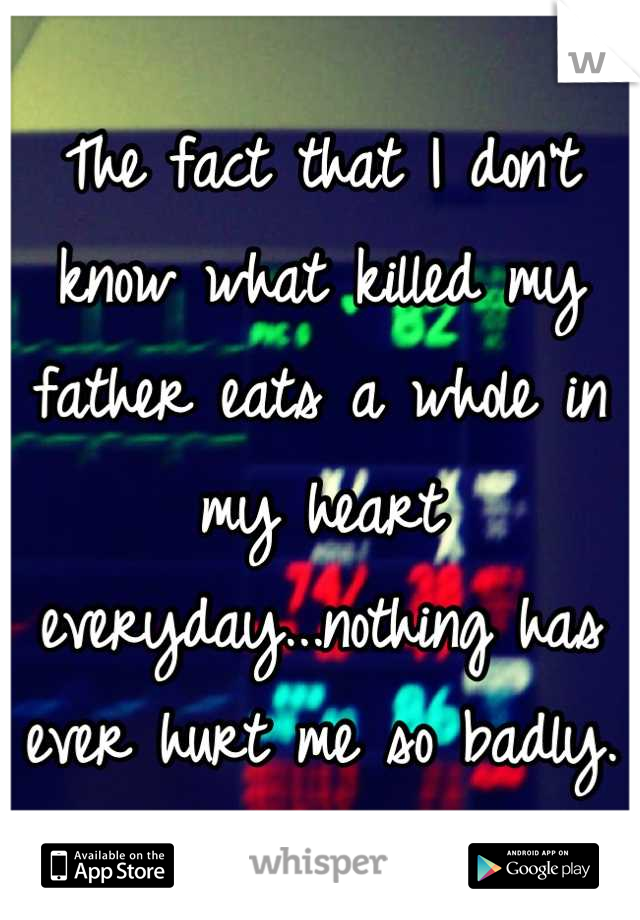The fact that I don't know what killed my father eats a whole in my heart everyday...nothing has ever hurt me so badly.