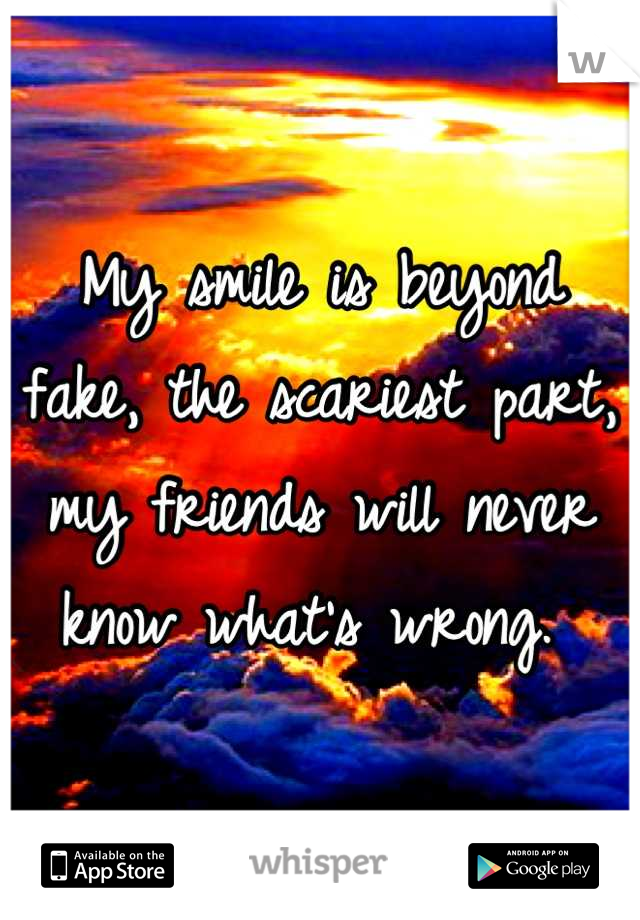 My smile is beyond fake, the scariest part, my friends will never know what's wrong.
