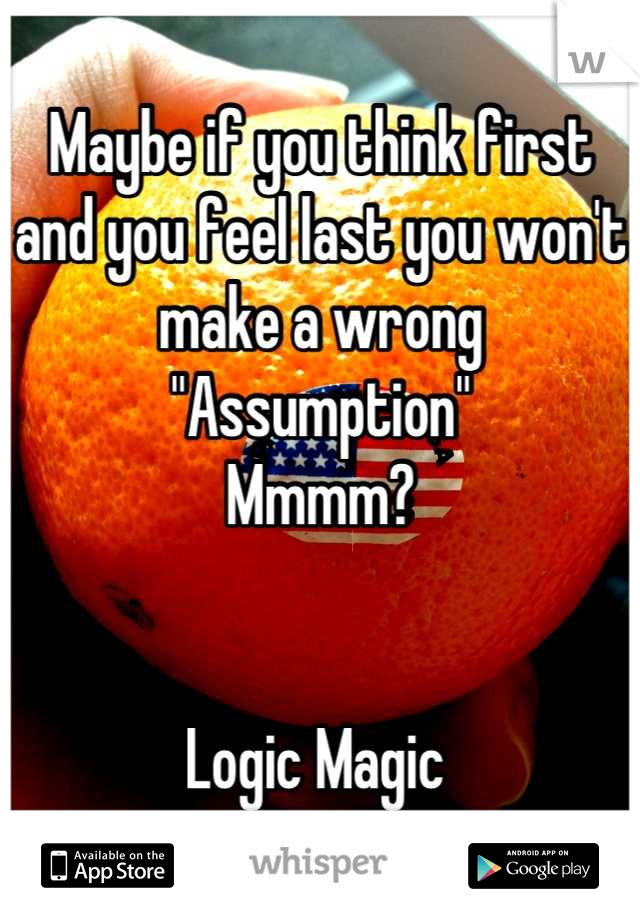 "Maybe if you think first and you feel last you won't make a wrong ""Assumption""  Mmmm?    Logic Magic"