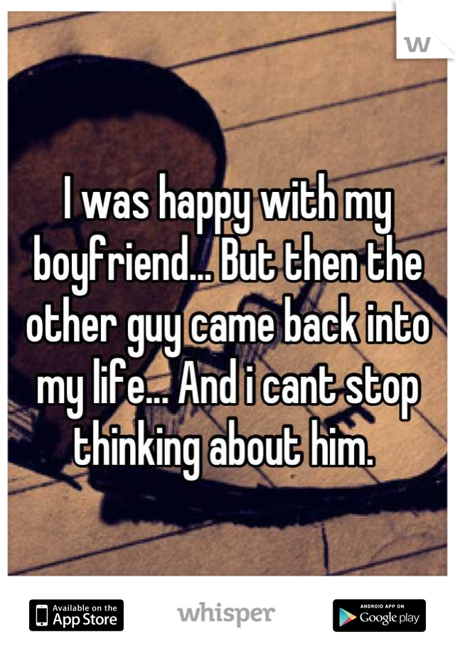 I was happy with my boyfriend... But then the other guy came back into my life... And i cant stop thinking about him.
