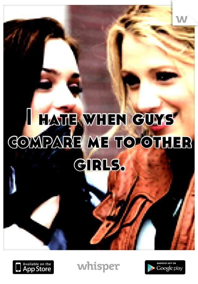 I hate when guys compare me to other girls.
